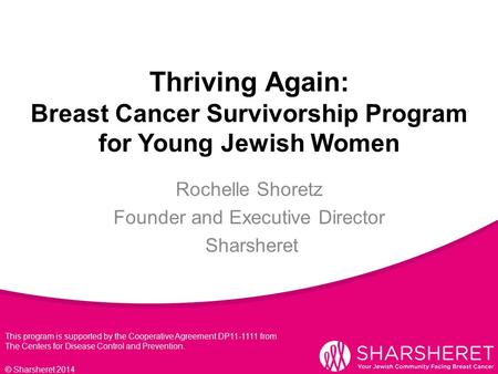 Thriving Again: Breast Cancer Survivorship Program for Young Jewish Women © Sharsheret 2014 Rochelle Shoretz Founder and Executive Director Sharsheret.