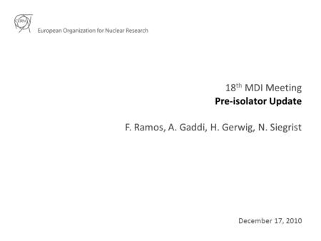 Pre-isolator Update 18 th MDI Meeting F. Ramos, A. Gaddi, H. Gerwig, N. Siegrist December 17, 2010.