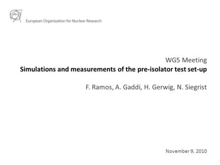 Simulations and measurements of the pre-isolator test set-up WG5 Meeting F. Ramos, A. Gaddi, H. Gerwig, N. Siegrist November 9, 2010.