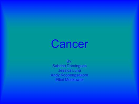 Cancer By: Sabrina Domingues Jessica Luna Andy Koopengsakorn Elliot Moskowitz.