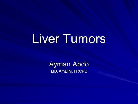 Liver Tumors Ayman Abdo MD, AmBIM, FRCPC. Objective 1. Identify the most important features of common benign liver tumors 2. Know the risk factors, diagnosis,