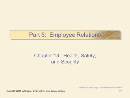 Copyright © 2008 by Nelson, a division of Thomson Canada Limited.13–1 Part 5: Employee Relations Chapter 13: Health, Safety, and Security Prepared by Linda.