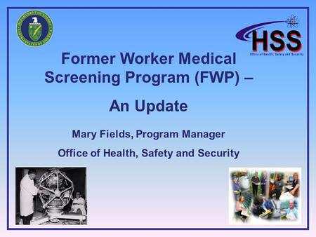 Former Worker Medical Screening Program (FWP) – An Update Mary Fields, Program Manager Office of Health, Safety and Security.