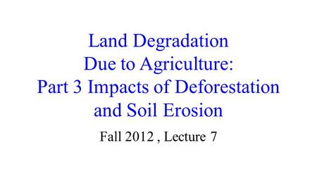 Land Degradation Due to Agriculture: Part 3 Impacts of Deforestation and <strong>Soil</strong> Erosion Fall 2012, Lecture 7.