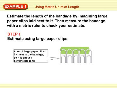 EXAMPLE 1 Using Metric Units of Length Estimate the length of the bandage by imagining large paper clips laid next to it. Then measure the bandage with.