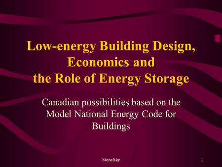Morofsky1 Low-energy Building Design, Economics and the Role of Energy Storage Canadian possibilities based on the Model National Energy Code for Buildings.
