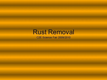 Rust Removal C2E Science Fair 2009/2010. Big question What eats away rust better-Coke or coffee or lemon juice?