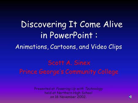 Discovering It Come Alive in PowerPoint : Scott A. Sinex Prince George's Community College Presented at Powering Up with Technology held at Northern High.