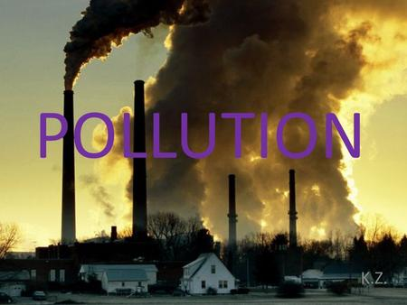 POLLUTION K.Z.. Pollution is the introduction of contaminants into the environment. It's a global problem All living things depend on Earth's supply of.