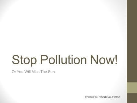 Stop Pollution Now! Or You Will Miss The Sun. By Henry Lo, Fred Wu & Lei Liang.