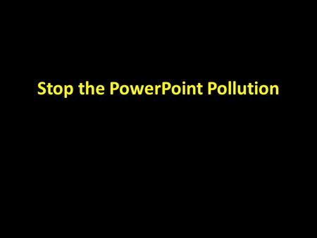 Stop the PowerPoint Pollution. Making me squint gives me a headache If people have to squint to see your graphics or your text, they won't. They'd rather.