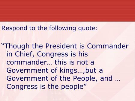 "Respond to the following quote: ""Though the President is Commander in Chief, Congress is his commander… this is not a Government of kings…,but a Government."
