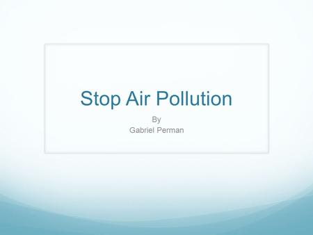 Stop Air Pollution By Gabriel Perman.