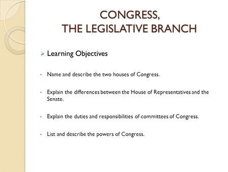 CONGRESS, THE LEGISLATIVE BRANCH  Learning Objectives Name and describe the two houses of Congress. Explain the differences between the House of Representatives.