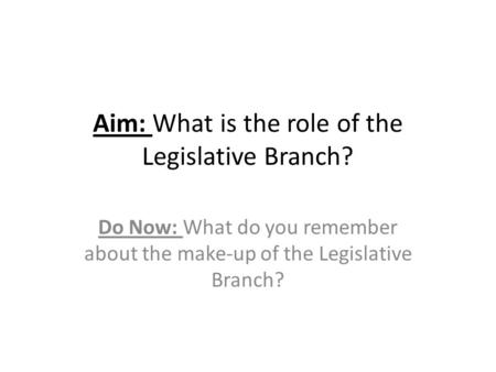 Aim: What is the role of the Legislative Branch?