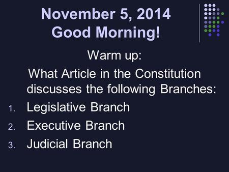 November 5, 2014 Good Morning! Warm up: What Article in the Constitution discusses the following Branches: 1. Legislative Branch 2. Executive Branch 3.