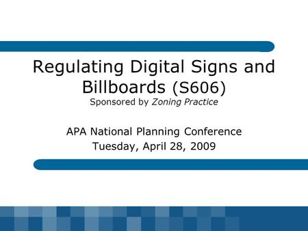 Regulating Digital Signs and Billboards (S606) Sponsored by Zoning Practice APA National Planning Conference Tuesday, April 28, 2009.