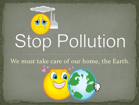 We must take care of our home, the Earth.. Air pollution Water pollution Noise pollution.