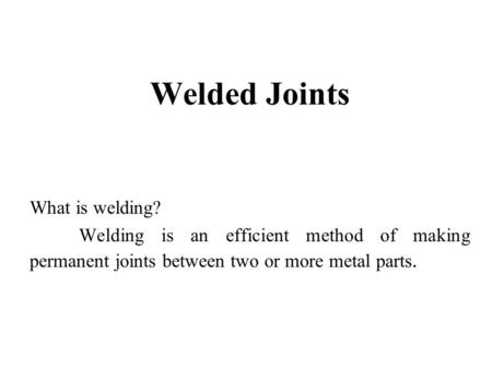 Welded Joints What is welding? Welding is an efficient method of making permanent joints between two or more metal parts.