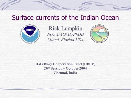 Rick Lumpkin NOAA/AOML/PhOD Miami, Florida USA Surface currents of the Indian Ocean Data Buoy Cooperation Panel (DBCP) 20 th Session – October 2004 Chennai,