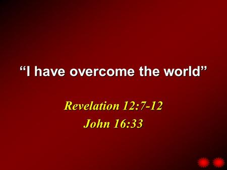 """I have overcome the world"" Revelation 12:7-12 John 16:33."