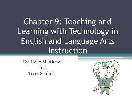 Chapter 9: Teaching and Learning with Technology in English and Language Arts Instruction By: Holly Matthews and Terra Saulnier.