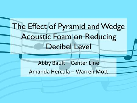 The Effect of Pyramid and Wedge Acoustic Foam on Reducing Decibel Level Abby Bault – Center Line Amanda Hercula – Warren Mott.