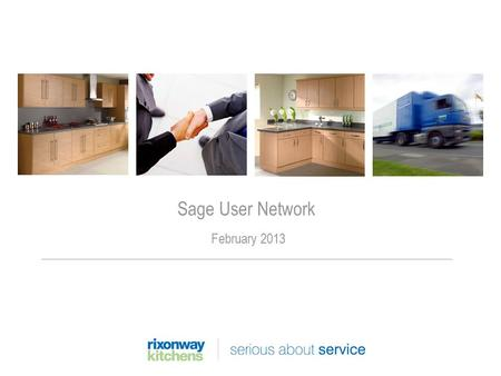 Sage User Network February 2013. Rixonway Kitchens Company was founded in 1978 Employs 500 staff £35 million turnover Private equity backed due to MBO.