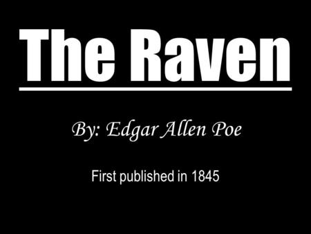 The Raven By: Edgar Allen Poe First published in 1845