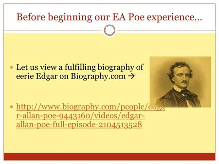 Before beginning our EA Poe experience… Let us view a fulfilling biography of eerie Edgar on Biography.com   r-allan-poe-9443160/videos/edgar-