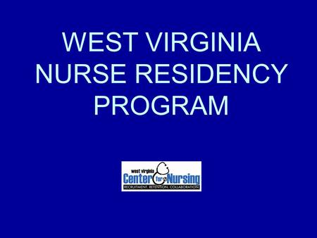 WEST VIRGINIA NURSE RESIDENCY PROGRAM. PRIMARY PURPOSE To provide critical elements for transition of the employed, newly graduated Registered Nurse into.
