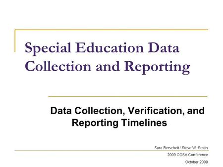 Special Education Data Collection and Reporting Data Collection, Verification, and Reporting Timelines Sara Berscheit / Steve W. Smith 2009 COSA Conference.