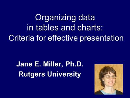 Organizing data in tables and charts: Criteria for effective presentation Jane E. Miller, Ph.D. Rutgers University.