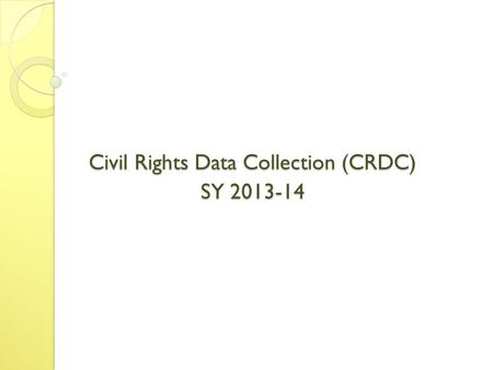 Civil Rights Data Collection (CRDC) SY 2013-14. Schedule Update Current Status: About 6 and 1/2 weeks behind schedule What does this mean? ◦ Pilot occurs.