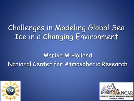 Challenges in Modeling Global Sea Ice in a Changing Environment Marika M Holland National Center for Atmospheric Research Marika M Holland National Center.