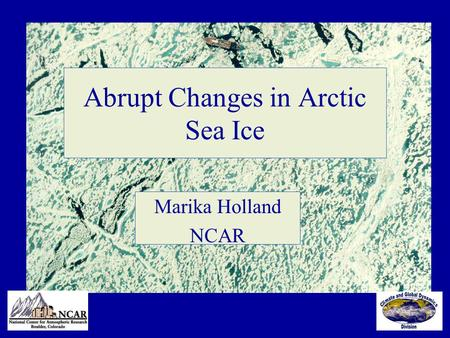 Abrupt Changes in Arctic Sea Ice Marika Holland NCAR.