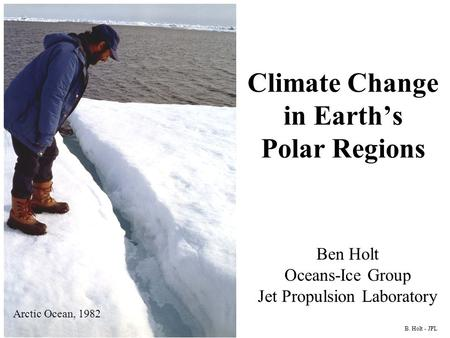 B. Holt - JPL Ben Holt Oceans-Ice Group Jet Propulsion Laboratory Arctic Ocean, 1982 Climate Change in Earth's Polar Regions.