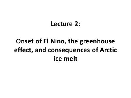 Lecture 2: Onset of El Nino, the greenhouse effect, and consequences of Arctic ice melt.