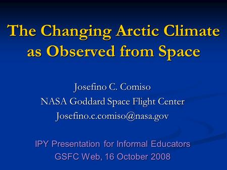 The Changing Arctic Climate as Observed from Space Josefino C. Comiso NASA Goddard Space Flight Center IPY Presentation for.