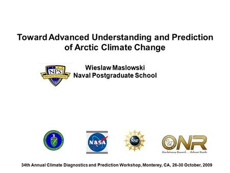 Toward Advanced Understanding and Prediction of Arctic Climate Change Wieslaw Maslowski Naval Postgraduate School 34th Annual Climate Diagnostics and Prediction.