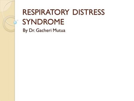 RESPIRATORY DISTRESS SYNDROME By Dr. Gacheri Mutua.