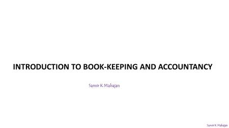 INTRODUCTION TO BOOK-KEEPING AND ACCOUNTANCY Samir K Mahajan.