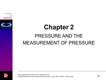 2-1 Chapter 2 PRESSURE AND THE MEASUREMENT OF PRESSURE Copyright  2010 McGraw-Hill Australia Pty Ltd PowerPoint slides to accompany Puffett, Hossack,