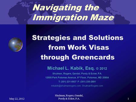 May 22, 2012 Shulman, Rogers, Gandal, Pordy & Ecker, P.A. 1 Navigating the Immigration Maze Strategies and Solutions from Work Visas through Greencards.