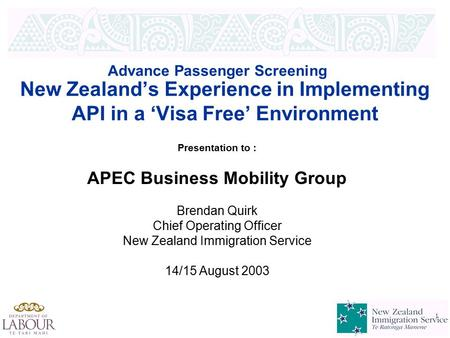 1 1 New Zealand's Experience in Implementing API in a 'Visa Free' Environment Advance Passenger Screening Presentation to : APEC Business Mobility Group.