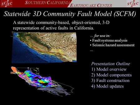 E ARTHQUAKE C ENTER S OUTHERN C ALIFORNIA Statewide 3D Community Fault Model (SCFM) A statewide community-based, object-oriented, 3-D representation of.