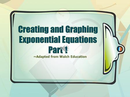 ~Adapted from Walch Education PSSST… Be sure to review the presentation titled; CREATING EXPONENTIAL EQUATIONS (It's important)