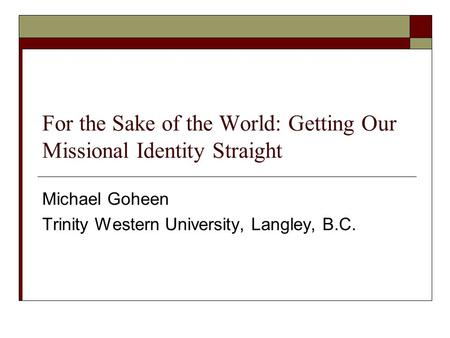 For the Sake of the World: Getting Our Missional Identity Straight Michael Goheen Trinity Western University, Langley, B.C.