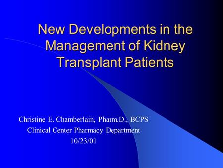 New Developments in the Management of Kidney Transplant Patients Christine E. Chamberlain, Pharm.D., BCPS Clinical Center Pharmacy Department 10/23/01.