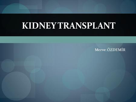 Merve ÖZDEMİR KIDNEY TRANSPLANT. Content  What causes kidney failure?  What is a kidney transplant?  Are there different kinds of kidney transplants?